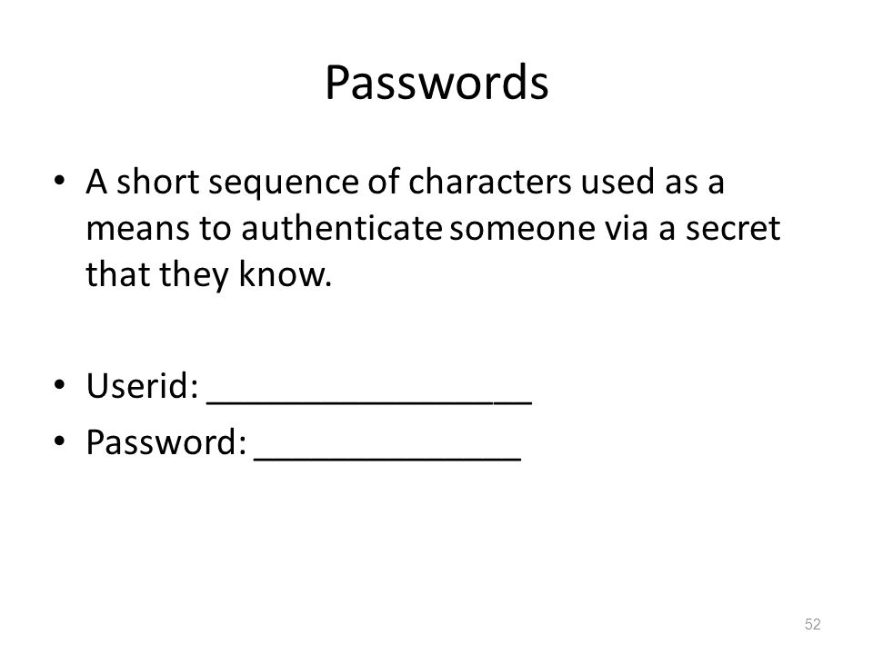 Passwords A short sequence of characters used as a means to authenticate someone via a secret that they know.