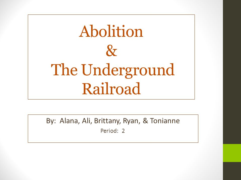 Abolition & The Underground Railroad By: Alana, Ali, Brittany, Ryan, & Tonianne Period: 2