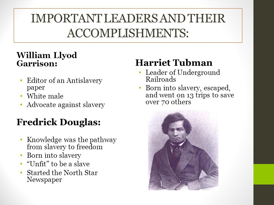 IMPORTANT LEADERS AND THEIR ACCOMPLISHMENTS: William Llyod Garrison: Editor of an Antislavery paper White male Advocate against slavery Fredrick Douglas: Knowledge was the pathway from slavery to freedom Born into slavery Unfit to be a slave Started the North Star Newspaper Harriet Tubman Leader of Underground Railroads Born into slavery, escaped, and went on 13 trips to save over 70 others