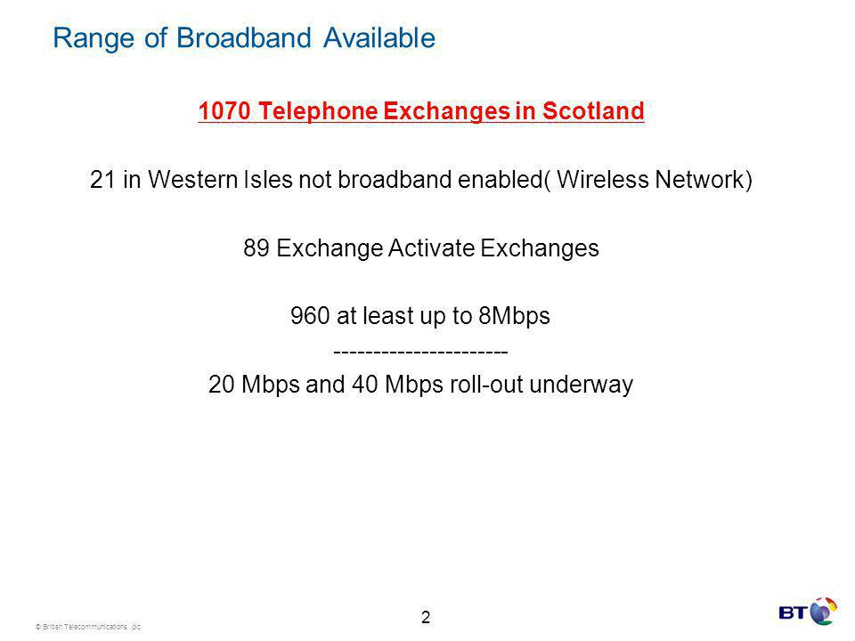 © British Telecommunications plc Range of Broadband Available 1070 Telephone Exchanges in Scotland 21 in Western Isles not broadband enabled( Wireless Network) 89 Exchange Activate Exchanges 960 at least up to 8Mbps ---------------------- 20 Mbps and 40 Mbps roll-out underway 2