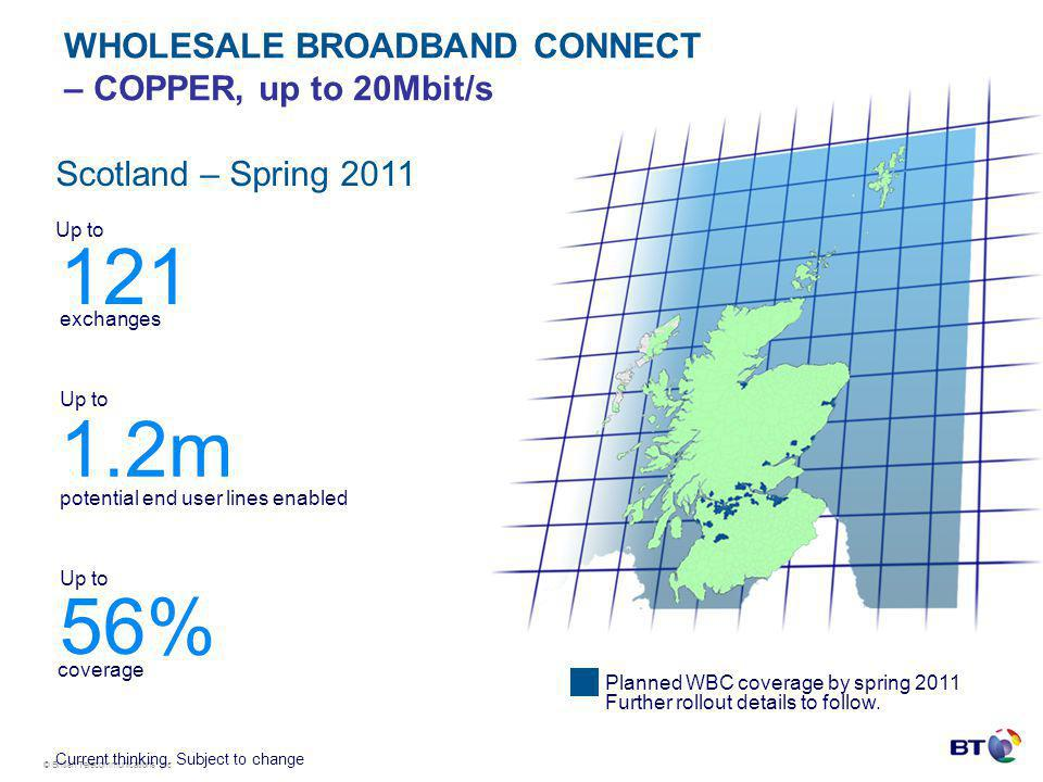 © British Telecommunications plc WHOLESALE BROADBAND CONNECT – COPPER, up to 20Mbit/s Scotland – Spring 2011 56% Up to 121 exchanges 1.2m potential end user lines enabled Up to Planned WBC coverage by spring 2011 Further rollout details to follow.