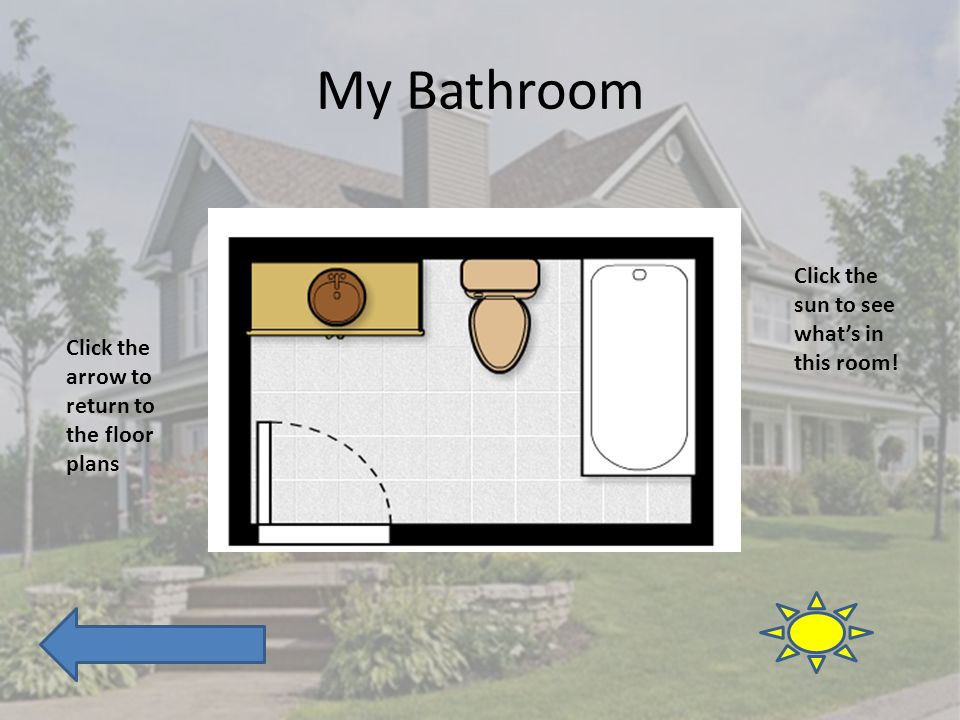 My Bathroom Click the arrow to return to the floor plans Click the sun to see whats in this room!