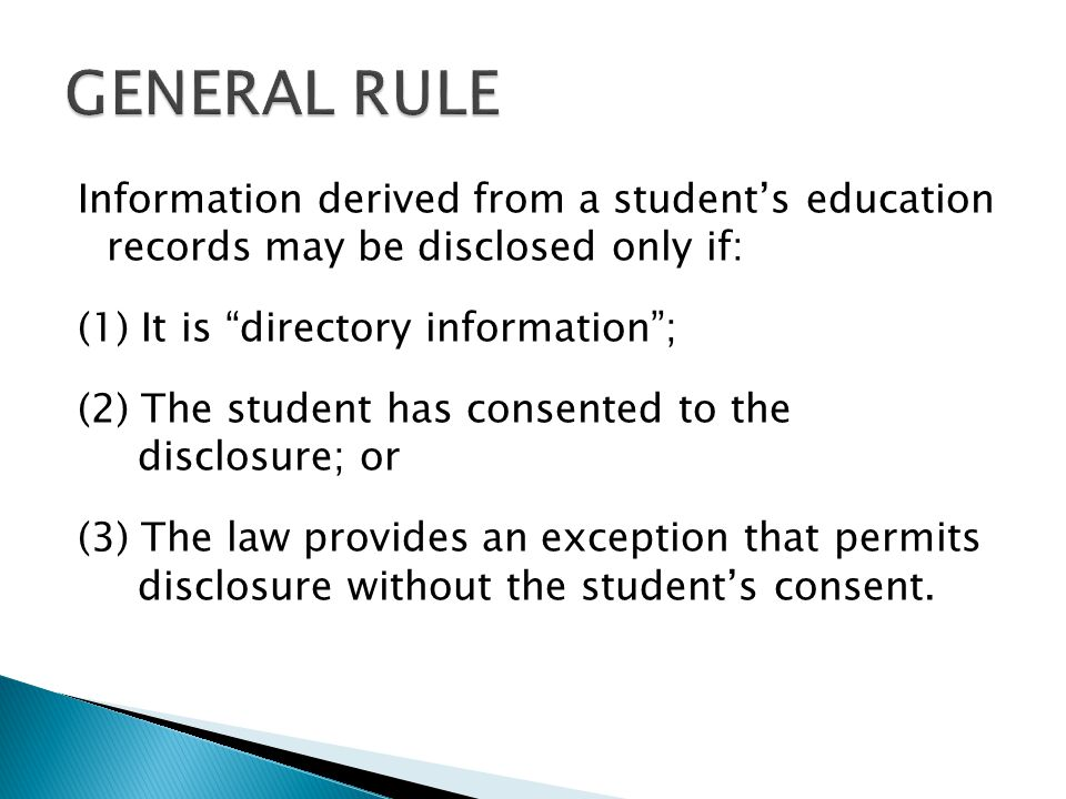Information derived from a students education records may be disclosed only if: (1) It is directory information; (2) The student has consented to the disclosure; or (3) The law provides an exception that permits disclosure without the students consent.