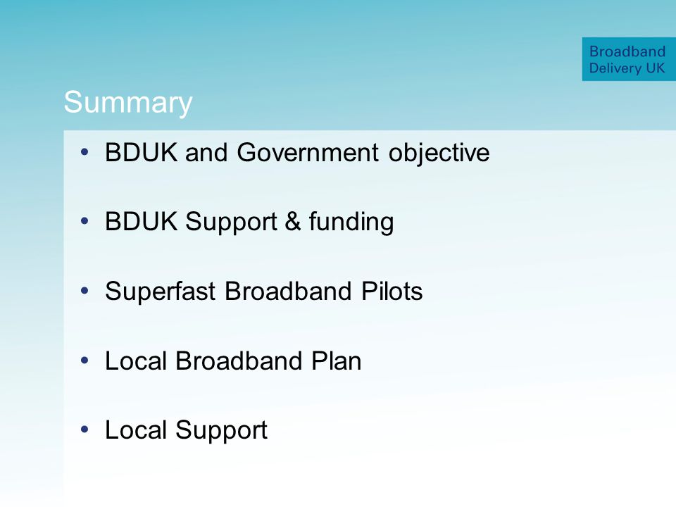 Summary BDUK and Government objective BDUK Support & funding Superfast Broadband Pilots Local Broadband Plan Local Support