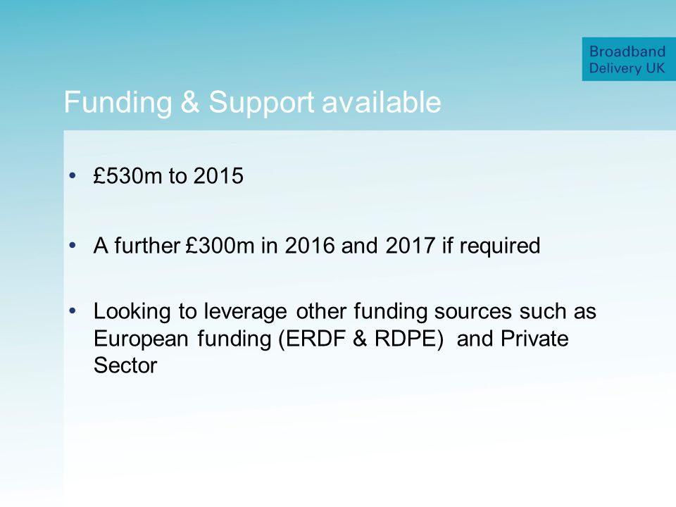 Funding & Support available £530m to 2015 A further £300m in 2016 and 2017 if required Looking to leverage other funding sources such as European funding (ERDF & RDPE) and Private Sector