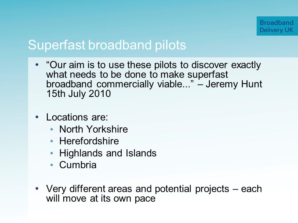 Superfast broadband pilots Our aim is to use these pilots to discover exactly what needs to be done to make superfast broadband commercially viable...