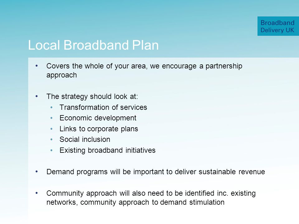 Local Broadband Plan Covers the whole of your area, we encourage a partnership approach The strategy should look at: Transformation of services Economic development Links to corporate plans Social inclusion Existing broadband initiatives Demand programs will be important to deliver sustainable revenue Community approach will also need to be identified inc.