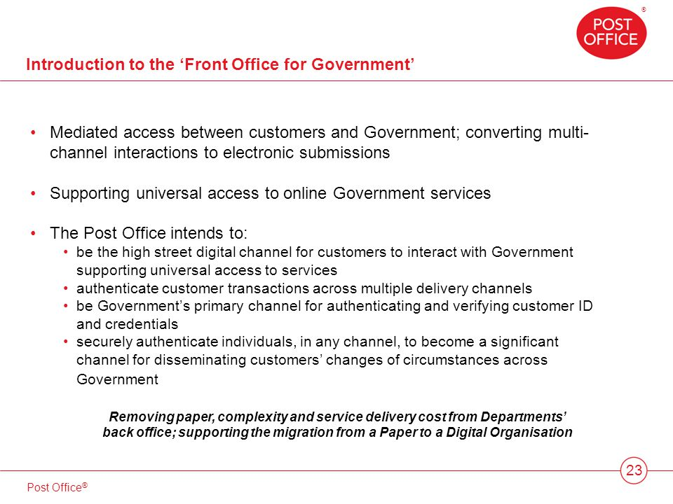® Post Office ® Introduction to the Front Office for Government 23 Mediated access between customers and Government; converting multi- channel interactions to electronic submissions Supporting universal access to online Government services The Post Office intends to: be the high street digital channel for customers to interact with Government supporting universal access to services authenticate customer transactions across multiple delivery channels be Governments primary channel for authenticating and verifying customer ID and credentials securely authenticate individuals, in any channel, to become a significant channel for disseminating customers changes of circumstances across Government Removing paper, complexity and service delivery cost from Departments back office; supporting the migration from a Paper to a Digital Organisation