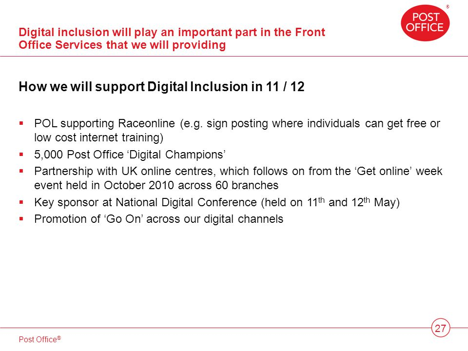 ® Post Office ® 27 Digital inclusion will play an important part in the Front Office Services that we will providing How we will support Digital Inclusion in 11 / 12 POL supporting Raceonline (e.g.
