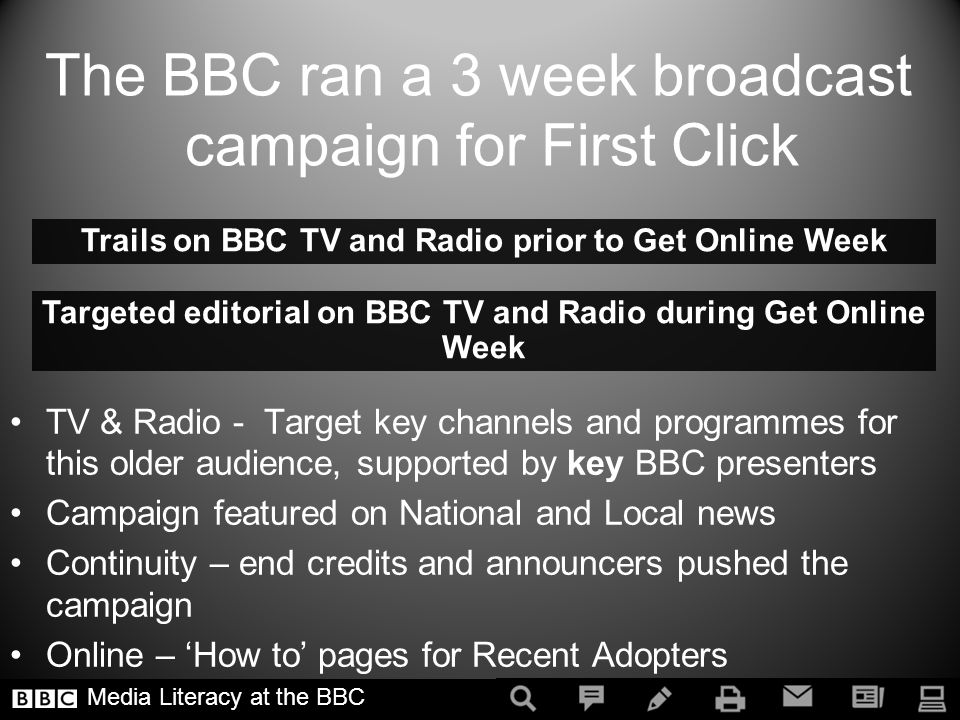 TV & Radio - Target key channels and programmes for this older audience, supported by key BBC presenters Campaign featured on National and Local news Continuity – end credits and announcers pushed the campaign Online – How to pages for Recent Adopters Trails on BBC TV and Radio prior to Get Online Week Targeted editorial on BBC TV and Radio during Get Online Week Media Literacy at the BBC The BBC ran a 3 week broadcast campaign for First Click