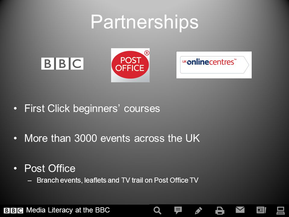Partnerships First Click beginners courses More than 3000 events across the UK Post Office –Branch events, leaflets and TV trail on Post Office TV Media Literacy at the BBC