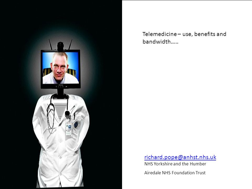 richard.pope@anhst.nhs.uk richard.pope@anhst.nhs.uk NHS Yorkshire and the Humber Airedale NHS Foundation Trust Telemedicine – use, benefits and bandwidth…..