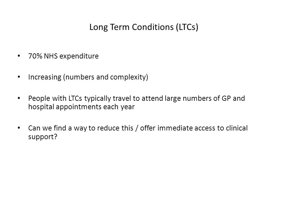 Long Term Conditions (LTCs) 70% NHS expenditure Increasing (numbers and complexity) People with LTCs typically travel to attend large numbers of GP and hospital appointments each year Can we find a way to reduce this / offer immediate access to clinical support