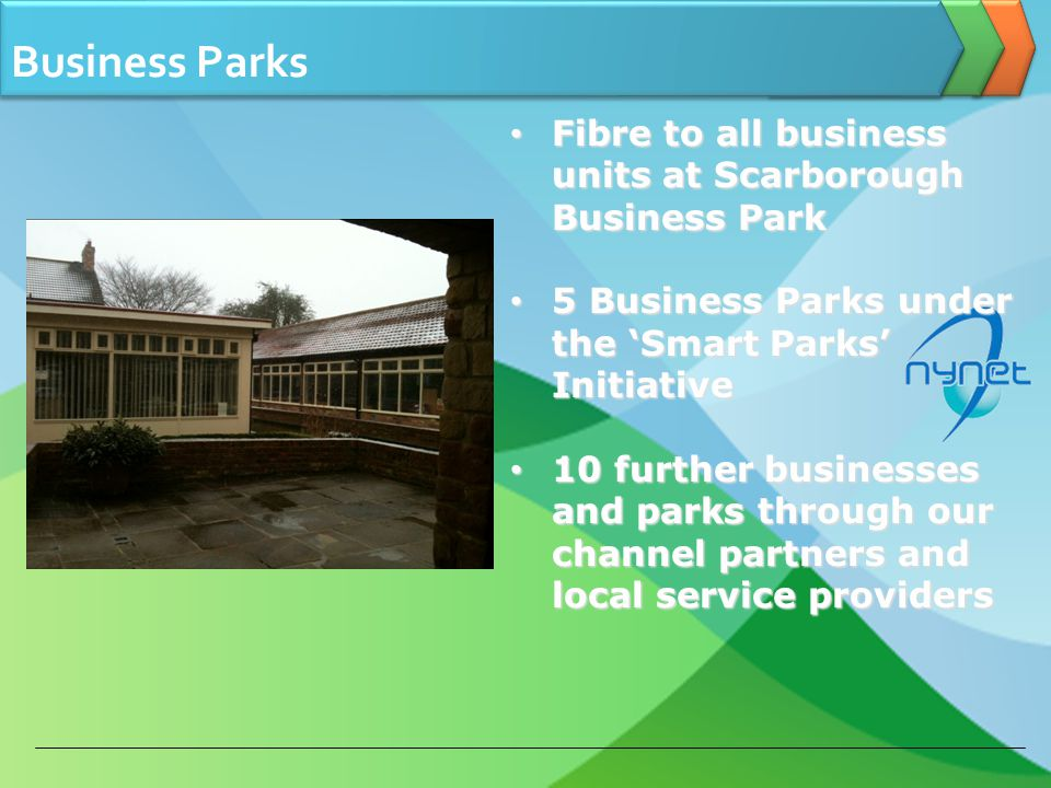Business Parks Fibre to all business units at Scarborough Business Park Fibre to all business units at Scarborough Business Park 5 Business Parks under the Smart Parks Initiative 5 Business Parks under the Smart Parks Initiative 10 further businesses and parks through our channel partners and local service providers 10 further businesses and parks through our channel partners and local service providers