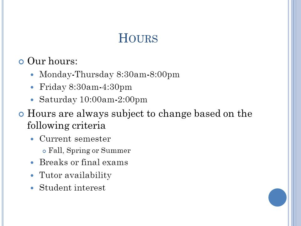 H OURS Our hours: Monday-Thursday 8:30am-8:00pm Friday 8:30am-4:30pm Saturday 10:00am-2:00pm Hours are always subject to change based on the following criteria Current semester Fall, Spring or Summer Breaks or final exams Tutor availability Student interest