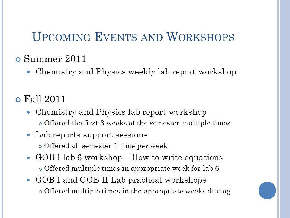 U PCOMING E VENTS AND W ORKSHOPS Summer 2011 Chemistry and Physics weekly lab report workshop Fall 2011 Chemistry and Physics lab report workshop Offered the first 3 weeks of the semester multiple times Lab reports support sessions Offered all semester 1 time per week GOB I lab 6 workshop – How to write equations Offered multiple times in appropriate week for lab 6 GOB I and GOB II Lab practical workshops Offered multiple times in the appropriate weeks during