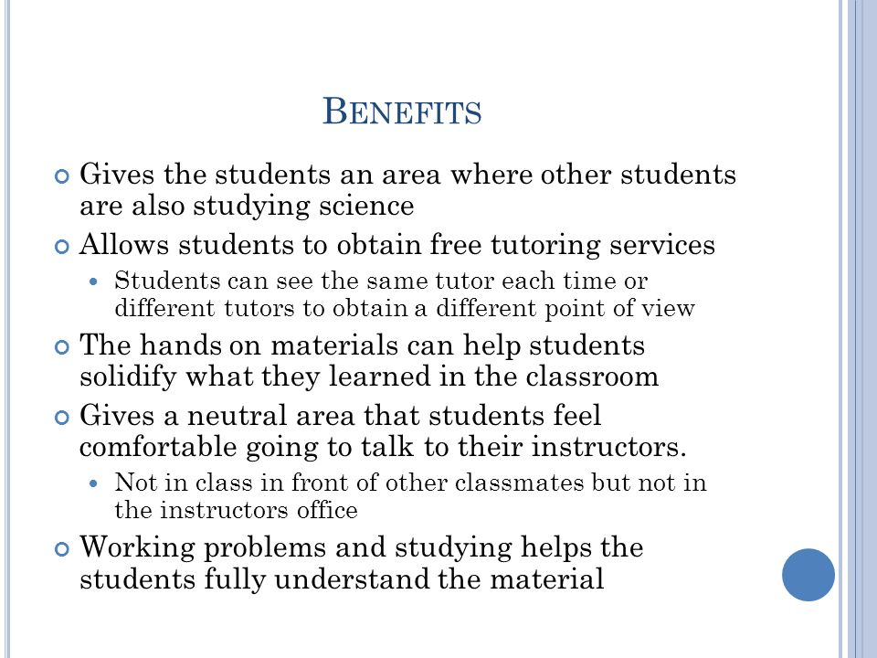B ENEFITS Gives the students an area where other students are also studying science Allows students to obtain free tutoring services Students can see the same tutor each time or different tutors to obtain a different point of view The hands on materials can help students solidify what they learned in the classroom Gives a neutral area that students feel comfortable going to talk to their instructors.