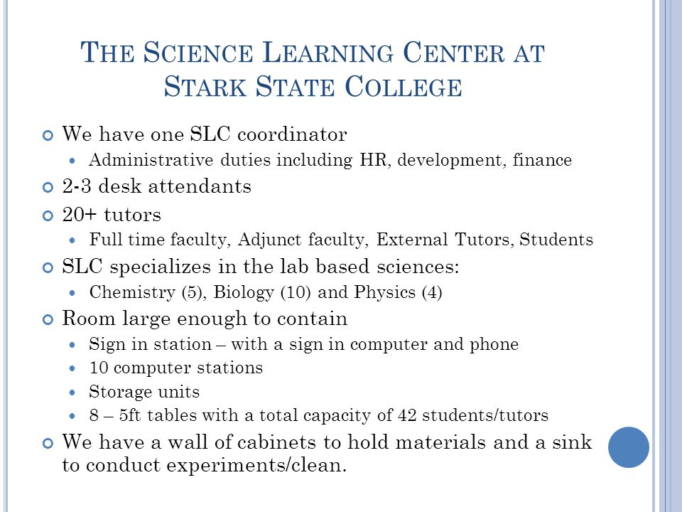 T HE S CIENCE L EARNING C ENTER AT S TARK S TATE C OLLEGE We have one SLC coordinator Administrative duties including HR, development, finance 2-3 desk attendants 20+ tutors Full time faculty, Adjunct faculty, External Tutors, Students SLC specializes in the lab based sciences: Chemistry (5), Biology (10) and Physics (4) Room large enough to contain Sign in station – with a sign in computer and phone 10 computer stations Storage units 8 – 5ft tables with a total capacity of 42 students/tutors We have a wall of cabinets to hold materials and a sink to conduct experiments/clean.