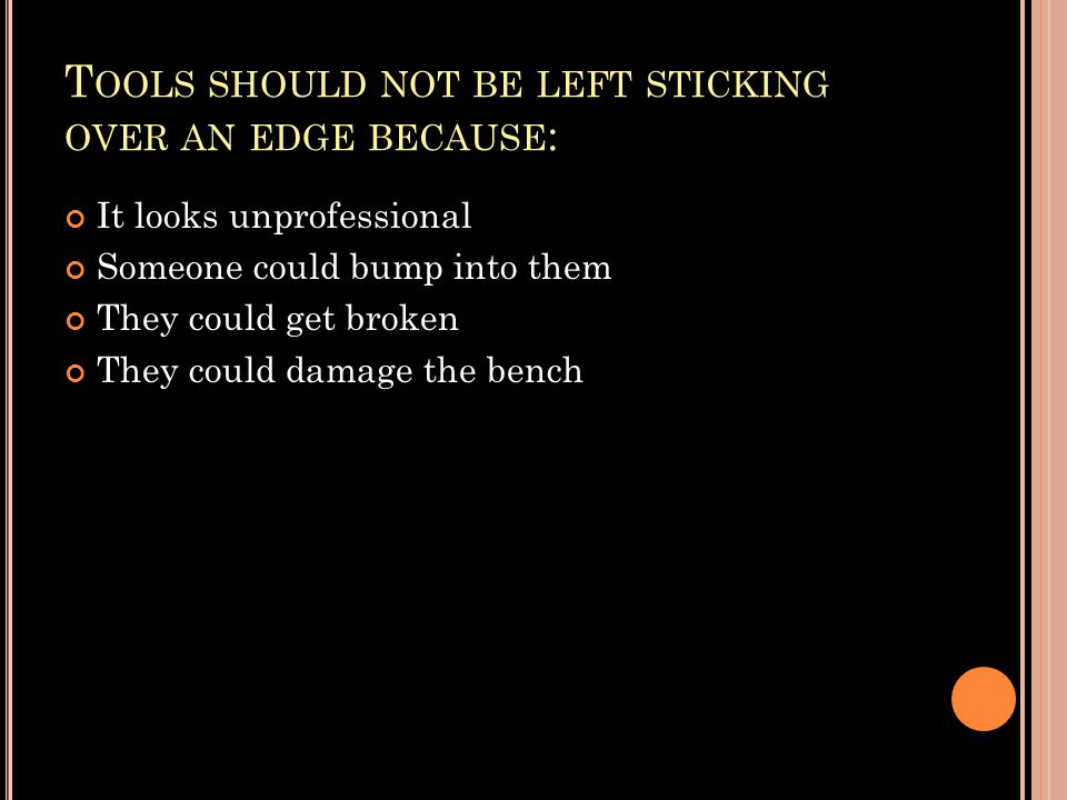 T OOLS SHOULD NOT BE LEFT STICKING OVER AN EDGE BECAUSE : It looks unprofessional Someone could bump into them They could get broken They could damage the bench