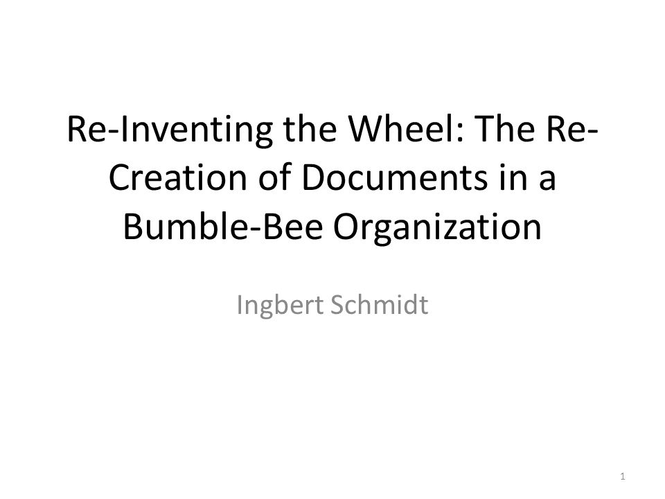 Re-Inventing the Wheel: The Re- Creation of Documents in a Bumble-Bee Organization Ingbert Schmidt 1