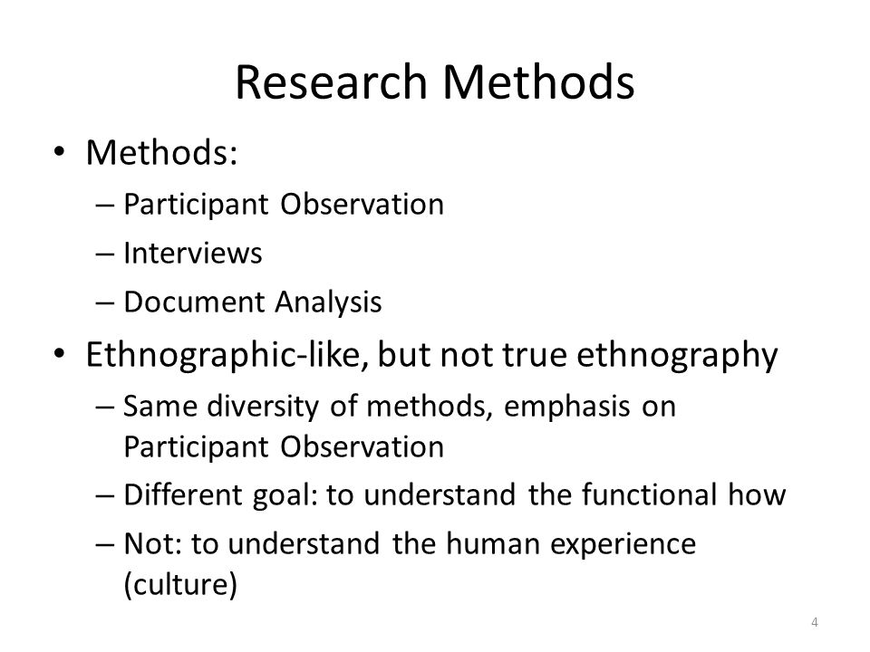 Research Methods Methods: – Participant Observation – Interviews – Document Analysis Ethnographic-like, but not true ethnography – Same diversity of methods, emphasis on Participant Observation – Different goal: to understand the functional how – Not: to understand the human experience (culture) 4