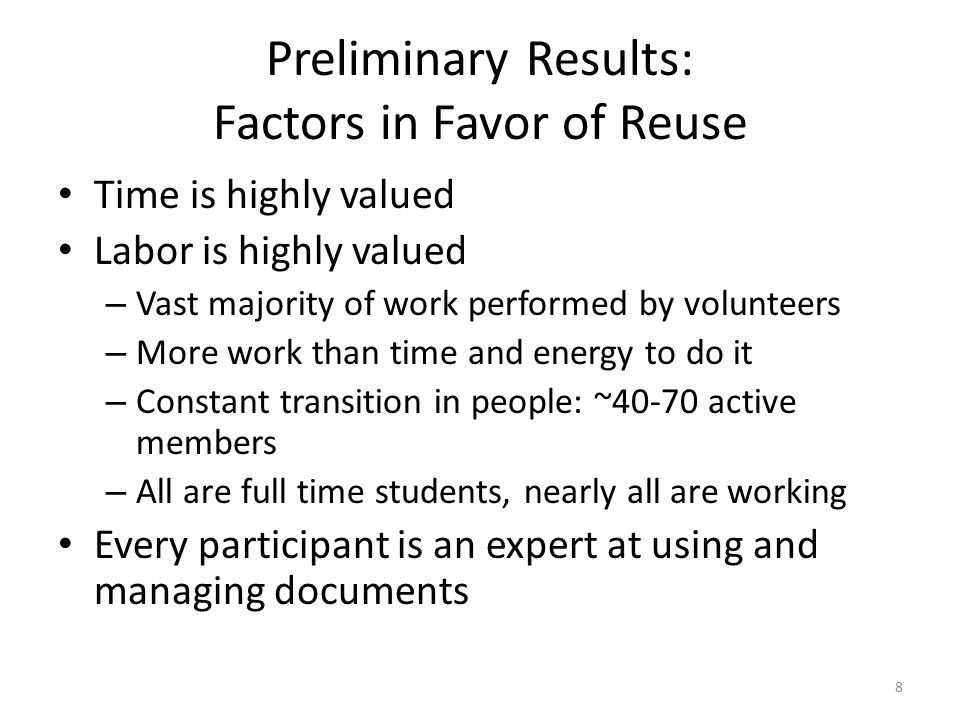 Preliminary Results: Factors in Favor of Reuse Time is highly valued Labor is highly valued – Vast majority of work performed by volunteers – More work than time and energy to do it – Constant transition in people: ~40-70 active members – All are full time students, nearly all are working Every participant is an expert at using and managing documents 8