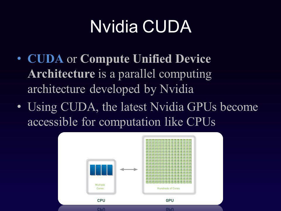 Nvidia CUDA CUDA or Compute Unified Device Architecture is a parallel computing architecture developed by Nvidia Using CUDA, the latest Nvidia GPUs become accessible for computation like CPUs