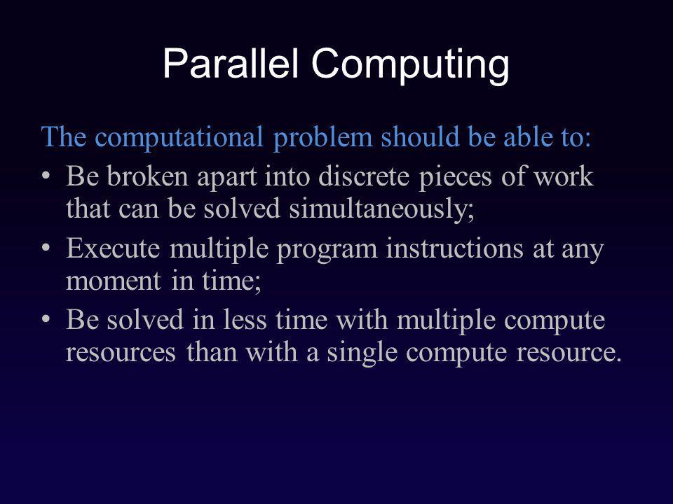 Parallel Computing The computational problem should be able to: Be broken apart into discrete pieces of work that can be solved simultaneously; Execute multiple program instructions at any moment in time; Be solved in less time with multiple compute resources than with a single compute resource.