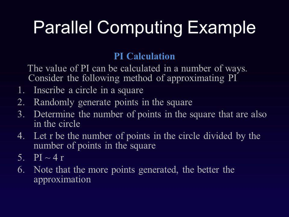 Parallel Computing Example PI Calculation The value of PI can be calculated in a number of ways.