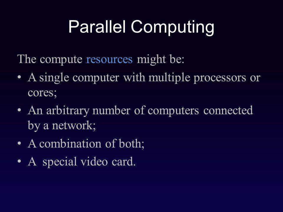 The compute resources might be: A single computer with multiple processors or cores; An arbitrary number of computers connected by a network; A combination of both; A special video card.