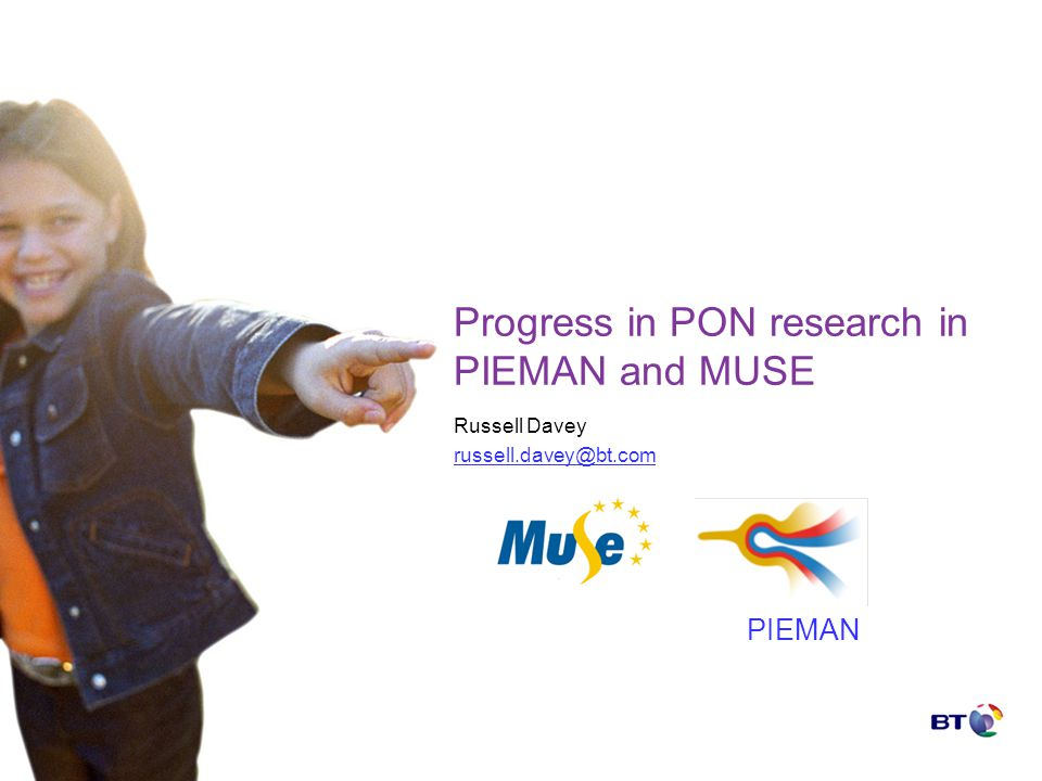 Progress in PON research in PIEMAN and MUSE Russell Davey russell.davey@bt.com PIEMAN