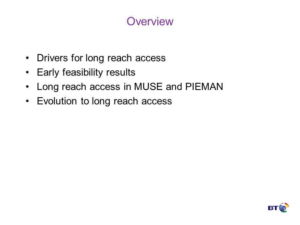 Overview Drivers for long reach access Early feasibility results Long reach access in MUSE and PIEMAN Evolution to long reach access