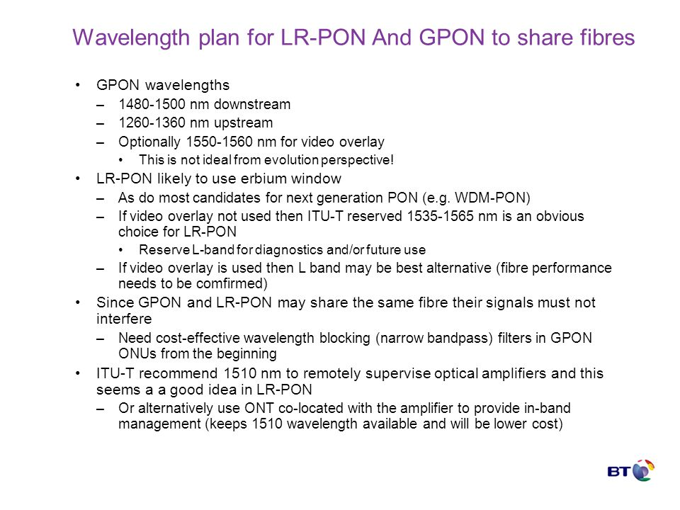 Wavelength plan for LR-PON And GPON to share fibres GPON wavelengths –1480-1500 nm downstream –1260-1360 nm upstream –Optionally 1550-1560 nm for video overlay This is not ideal from evolution perspective.