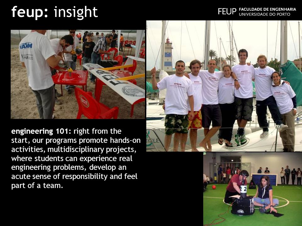 feup: insight engineering 101: right from the start, our programs promote hands-on activities, multidisciplinary projects, where students can experience real engineering problems, develop an acute sense of responsibility and feel part of a team.