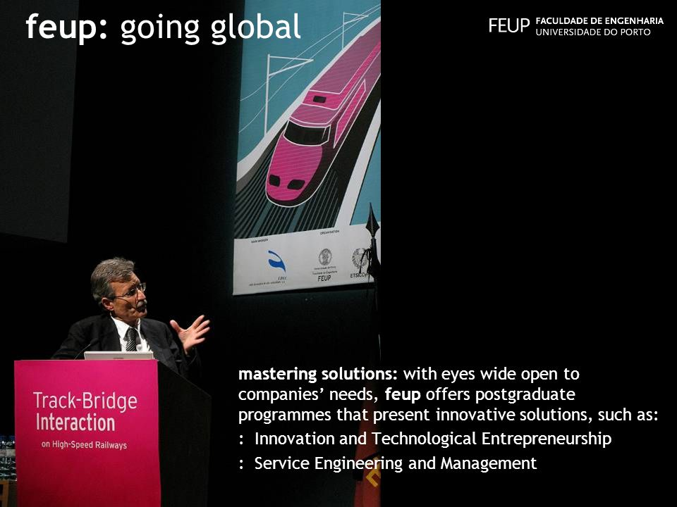feup: going global mastering solutions: with eyes wide open to companies needs, feup offers postgraduate programmes that present innovative solutions, such as: : Innovation and Technological Entrepreneurship : Service Engineering and Management