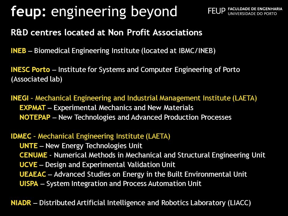feup: engineering beyond R&D centres located at Non Profit Associations INEB – Biomedical Engineering Institute (located at IBMC/INEB) INESC Porto – Institute for Systems and Computer Engineering of Porto (Associated lab) INEGI – Mechanical Engineering and Industrial Management Institute (LAETA) EXPMAT – Experimental Mechanics and New Materials NOTEPAP – New Technologies and Advanced Production Processes IDMEC – Mechanical Engineering Institute (LAETA) UNTE – New Energy Technologies Unit CENUME - Numerical Methods in Mechanical and Structural Engineering Unit UCVE – Design and Experimental Validation Unit UEAEAC – Advanced Studies on Energy in the Built Environmental Unit UISPA – System Integration and Process Automation Unit NIADR – Distributed Artificial Intelligence and Robotics Laboratory (LIACC)