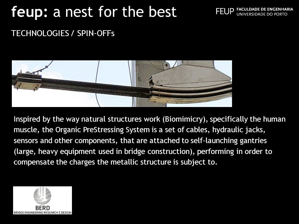 feup: a nest for the best TECHNOLOGIES / SPIN-OFFs Inspired by the way natural structures work (Biomimicry), specifically the human muscle, the Organic PreStressing System is a set of cables, hydraulic jacks, sensors and other components, that are attached to self-launching gantries (large, heavy equipment used in bridge construction), performing in order to compensate the charges the metallic structure is subject to.