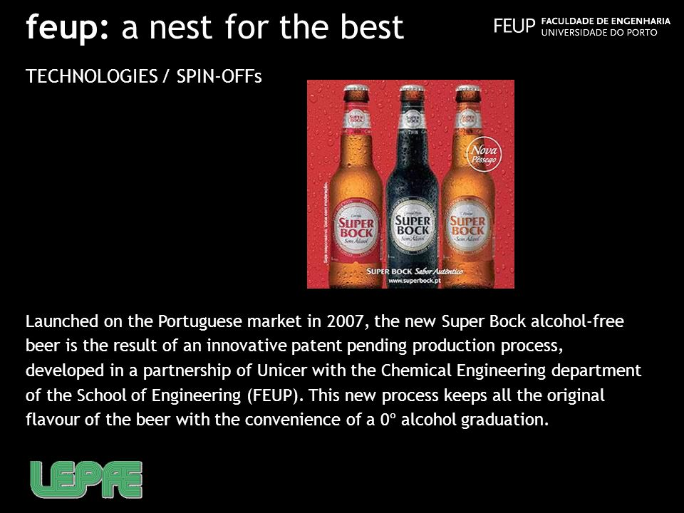 feup: a nest for the best TECHNOLOGIES / SPIN-OFFs Launched on the Portuguese market in 2007, the new Super Bock alcohol-free beer is the result of an innovative patent pending production process, developed in a partnership of Unicer with the Chemical Engineering department of the School of Engineering (FEUP).