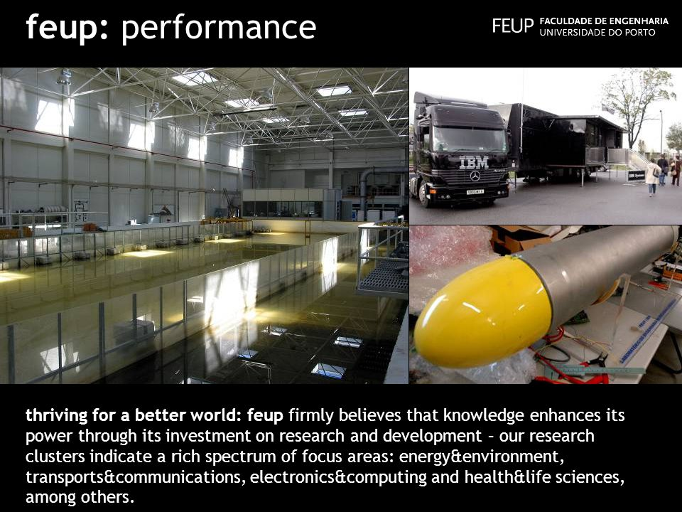 feup: performance thriving for a better world: feup firmly believes that knowledge enhances its power through its investment on research and development – our research clusters indicate a rich spectrum of focus areas: energy&environment, transports&communications, electronics&computing and health&life sciences, among others.