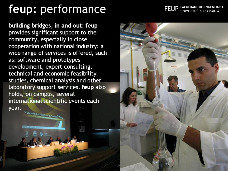 feup: performance building bridges, in and out: feup provides significant support to the community, especially in close cooperation with national industry; a wide range of services is offered, such as: software and prototypes development, expert consulting, technical and economic feasibility studies, chemical analysis and other laboratory support services.