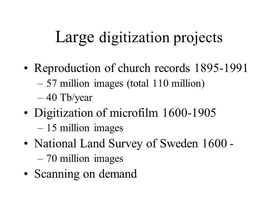 Large digitization projects Reproduction of church records 1895-1991 –57 million images (total 110 million) –40 Tb/year Digitization of microfilm 1600-1905 –15 million images National Land Survey of Sweden 1600 - –70 million images Scanning on demand