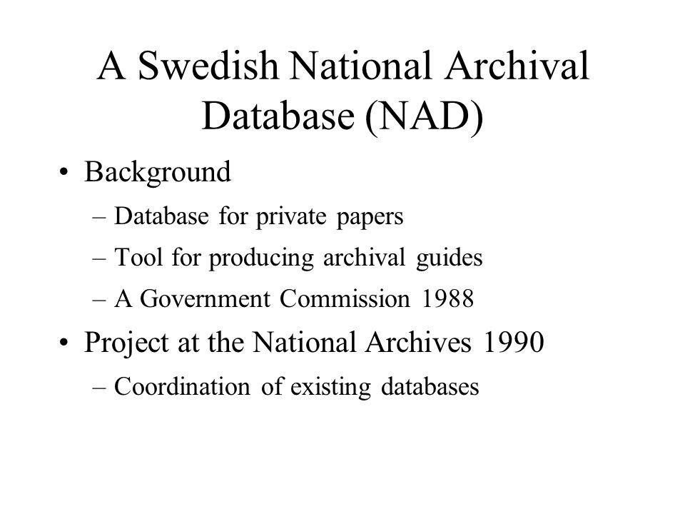 A Swedish National Archival Database (NAD) Background –Database for private papers –Tool for producing archival guides –A Government Commission 1988 Project at the National Archives 1990 –Coordination of existing databases