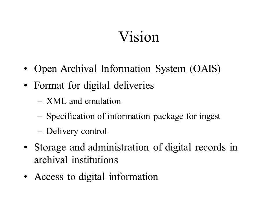 Vision Open Archival Information System (OAIS) Format for digital deliveries –XML and emulation –Specification of information package for ingest –Delivery control Storage and administration of digital records in archival institutions Access to digital information