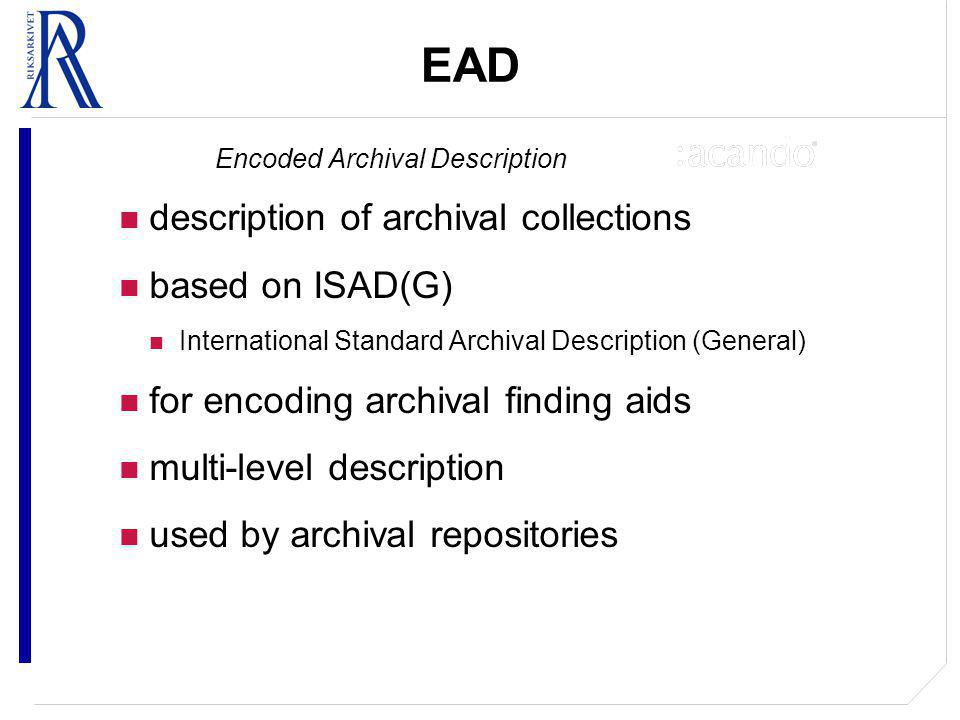 EAD Encoded Archival Description description of archival collections based on ISAD(G) International Standard Archival Description (General) for encoding archival finding aids multi-level description used by archival repositories