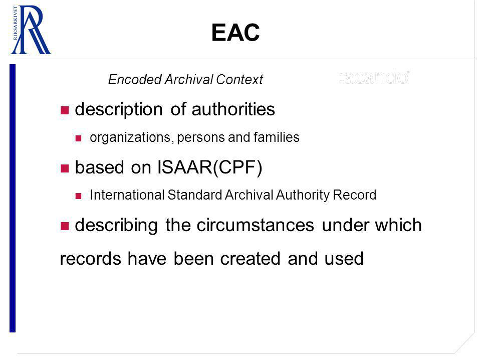 EAC Encoded Archival Context description of authorities organizations, persons and families based on ISAAR(CPF) International Standard Archival Authority Record describing the circumstances under which records have been created and used