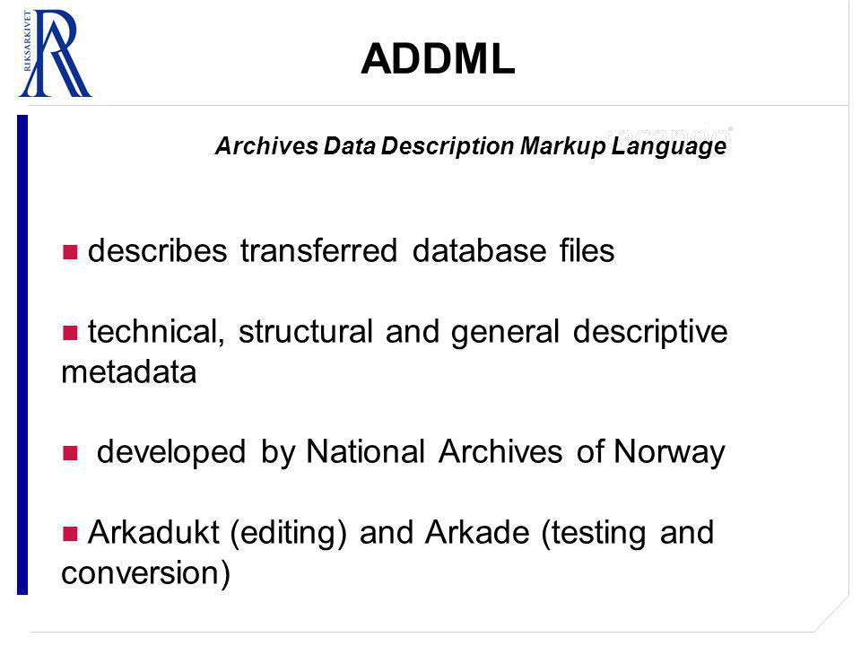 ADDML Archives Data Description Markup Language describes transferred database files technical, structural and general descriptive metadata developed by National Archives of Norway Arkadukt (editing) and Arkade (testing and conversion)