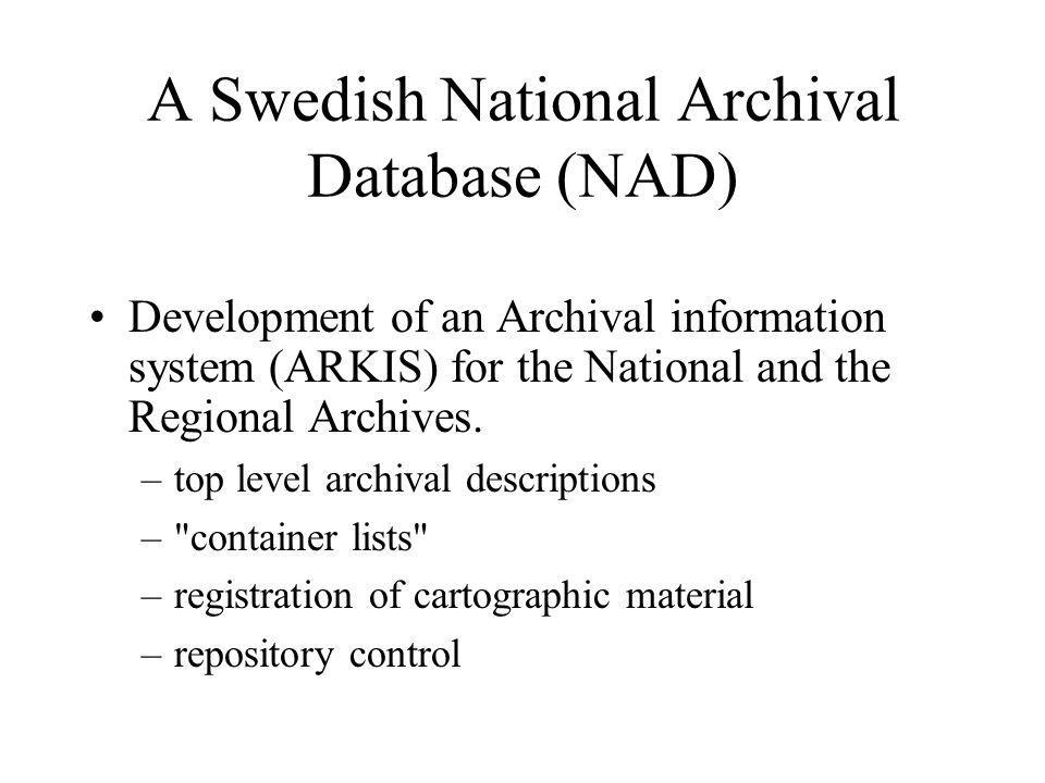 A Swedish National Archival Database (NAD) Development of an Archival information system (ARKIS) for the National and the Regional Archives.