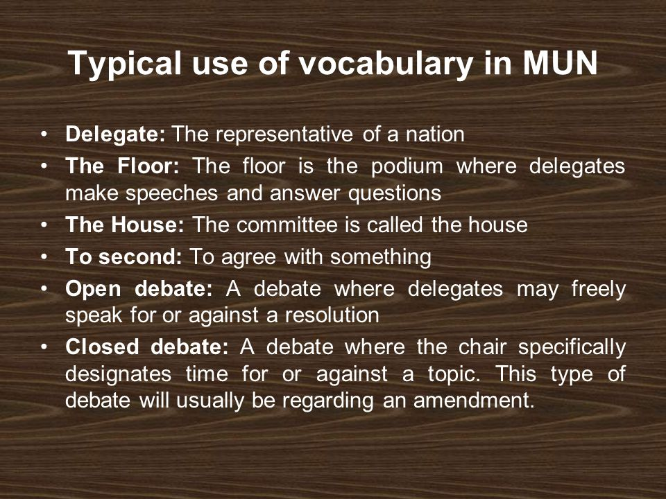 Typical use of vocabulary in MUN Delegate: The representative of a nation The Floor: The floor is the podium where delegates make speeches and answer questions The House: The committee is called the house To second: To agree with something Open debate: A debate where delegates may freely speak for or against a resolution Closed debate: A debate where the chair specifically designates time for or against a topic.