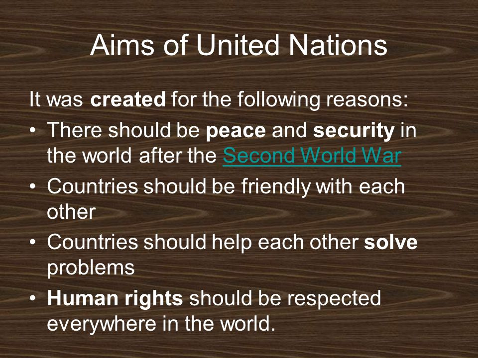 Aims of United Nations It was created for the following reasons: There should be peace and security in the world after the Second World WarSecond World War Countries should be friendly with each other Countries should help each other solve problems Human rights should be respected everywhere in the world.