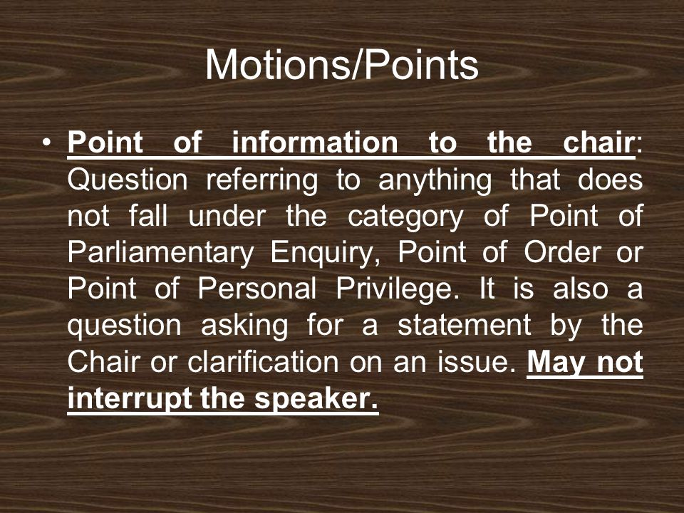Motions/Points Point of information to the chair: Question referring to anything that does not fall under the category of Point of Parliamentary Enquiry, Point of Order or Point of Personal Privilege.